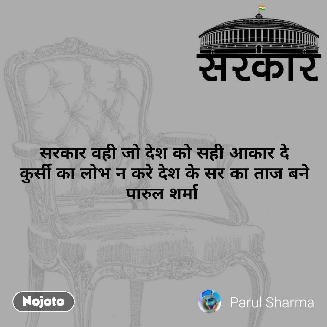 सरकार  सरकार वही जो देश को सही आकार दे कुर्सी का लोभ न करे देश के सर का ताज बने पारुल शर्मा