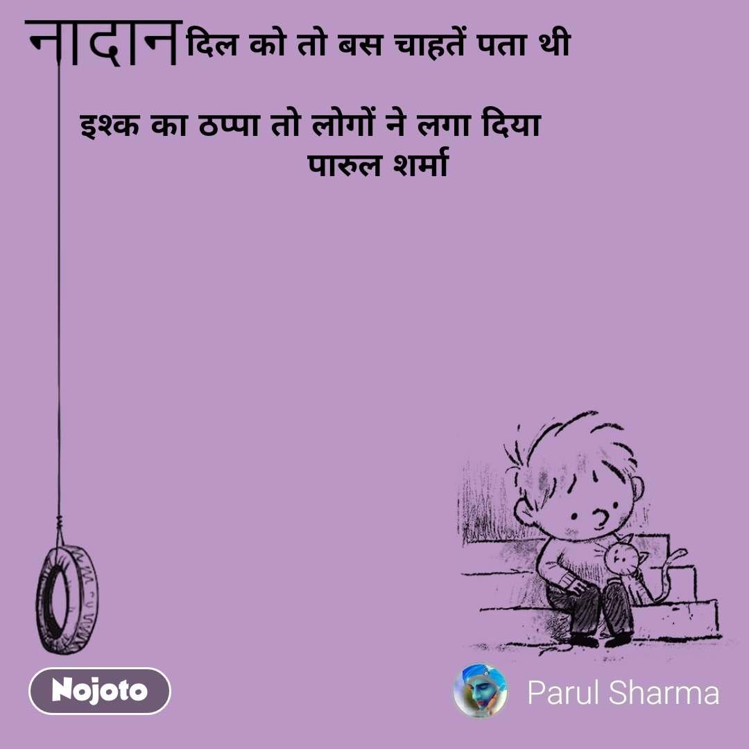 नादान  दिल को तो बस चाहतें पता थी      इश्क का ठप्पा तो लोगों ने लगा दिया                  पारुल शर्मा