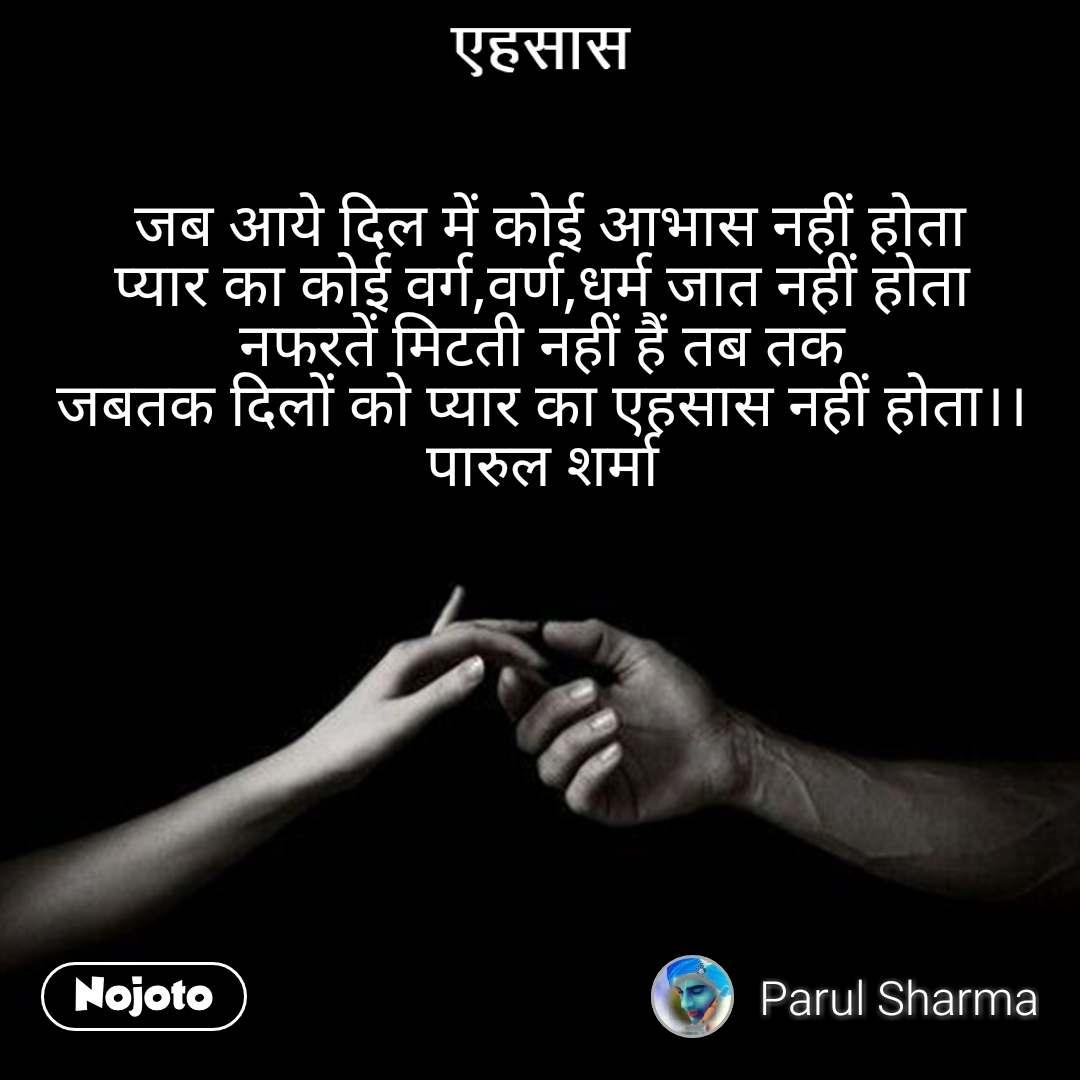 एहसास  जब आये दिल में कोई आभास नहीं होता प्यार का कोई वर्ग,वर्ण,धर्म जात नहीं होता नफरतें मिटती नहीं हैं तब तक जबतक दिलों को प्यार का एहसास नहीं होता।। पारुल शर्मा