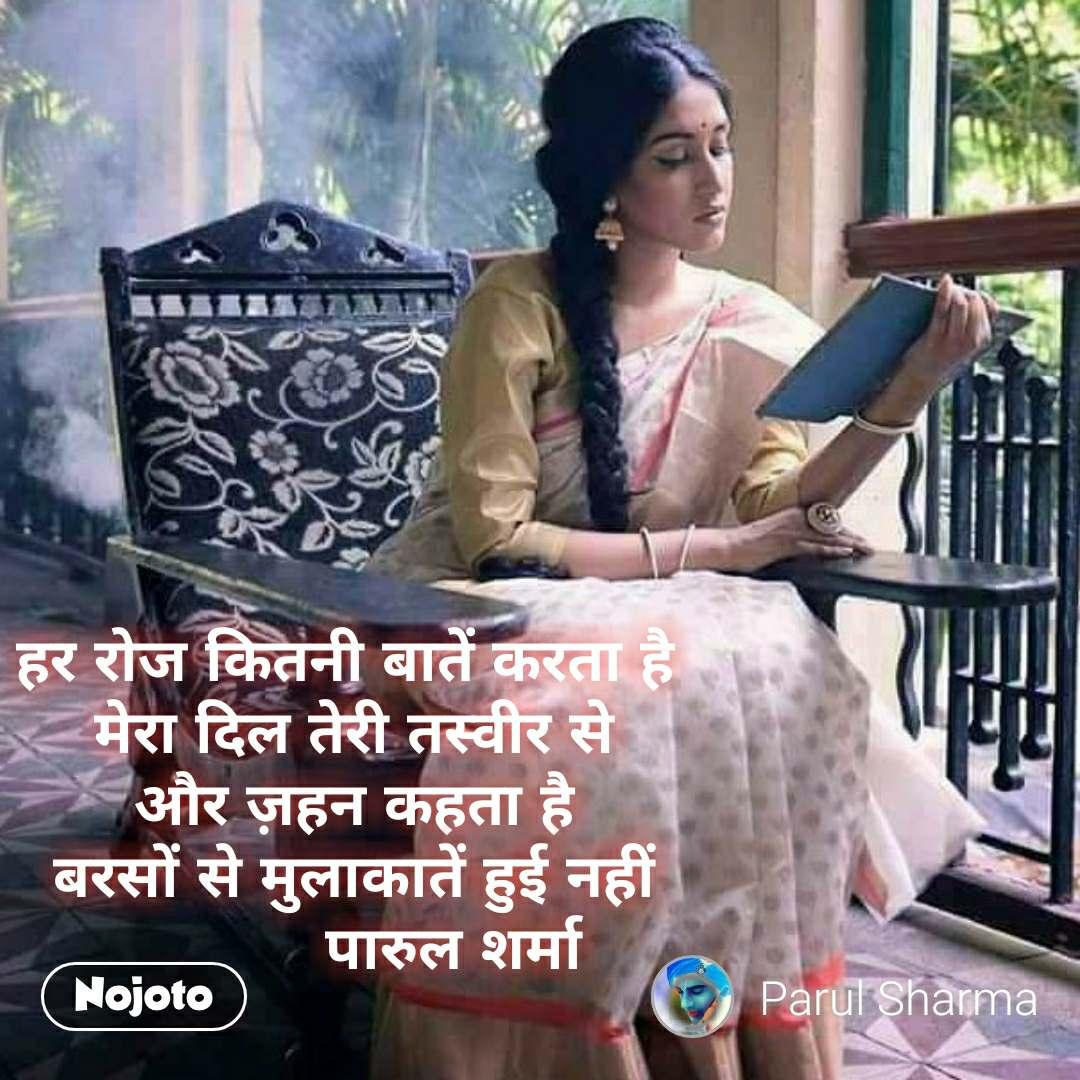 #OpenPoetry  हर रोज कितनी बातें करता है  मेरा दिल तेरी तस्वीर से और ज़हन कहता है बरसों से मुलाकातें हुई नहीं            पारुल शर्मा