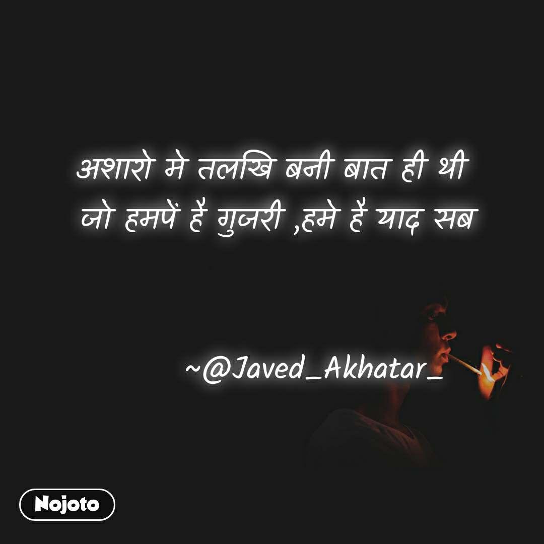 अशारो मे तलखि बनी बात ही थी  जो हमपें है गुजरी ,हमे है याद सब                    ~@Javed_Akhatar_
