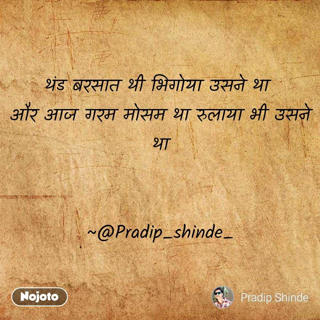 थंड बरसात थी भिगोया उसने था  और आज गरम मोसम था रुलाया भी उसने था                                    ~@Pradip_shinde_