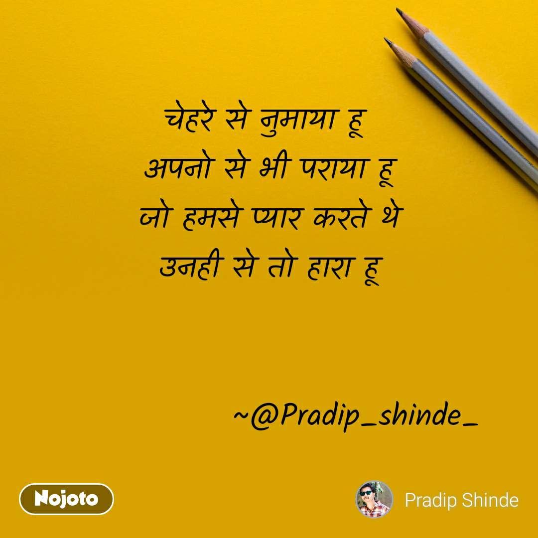 चेहरे से नुमाया हू  अपनो से भी पराया हू जो हमसे प्यार करते थे उनही से तो हारा हू                 ~@Pradip_shinde_