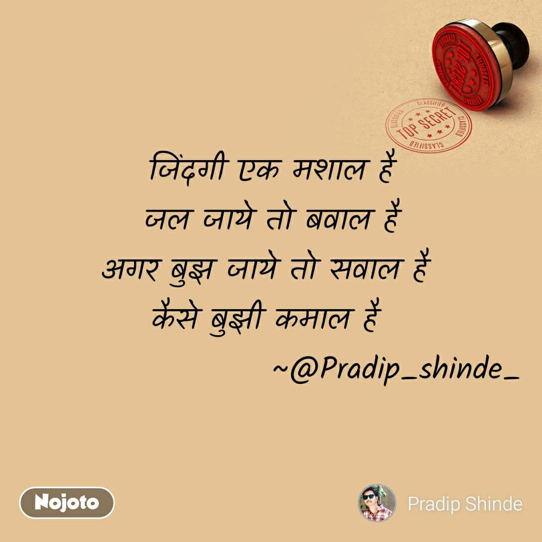 जिंदगी एक मशाल है जल जाये तो बवाल है अगर बुझ जाये तो सवाल है  कैसे बुझी कमाल है                      ~@Pradip_shinde_