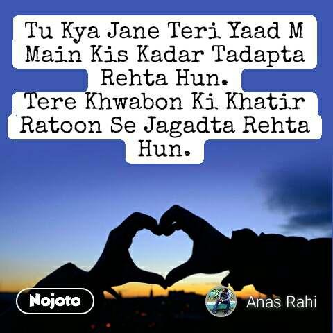 Tu Kya Jane Teri Yaad M Main Kis Kadar Tadapta Rehta Hun. Tere Khwabon Ki Khatir Ratoon Se Jagadta Rehta Hun.  #NojotoQuote