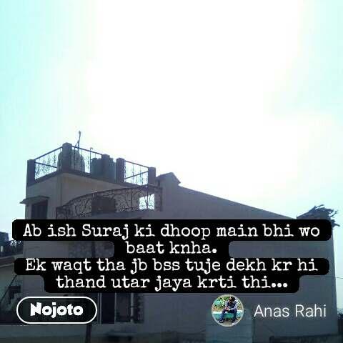 Ab ish Suraj ki dhoop main bhi wo baat knha. Ek waqt tha jb bss tuje dekh kr hi thand utar jaya krti thi...  #NojotoQuote