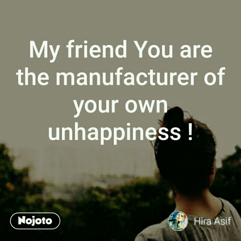My friend You are the manufacturer of your own unhappiness !
