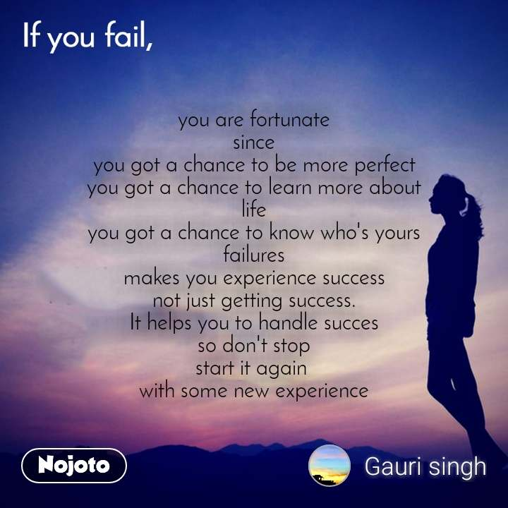 you are fortunate since you got a chance to be more perfect you got a chance to learn more about life you got a chance to know who's yours failures makes you experience success not just getting success. It helps you to handle succes so don't stop start it again  with some new experience