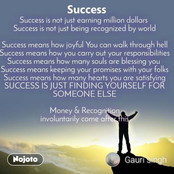Success  Success is not just earning million dollars  Success is not just being recognized by world  Success means how joyful You can walk through hell Success means how you carry out your responsibilities Success means how many souls are blessing you  Success means keeping your promises with your folks Success means how many hearts you are satisfying SUCCESS IS JUST FINDING YOURSELF FOR SOMEONE ELSE  Money & Recognition involuntarily come after this