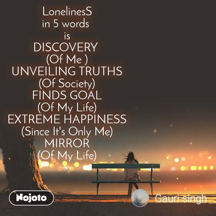 LonelinesS in 5 words  is DISCOVERY  (Of Me ) UNVEILING TRUTHS (Of Society) FINDS GOAL (Of My Life) EXTREME HAPPINESS (Since It's Only Me) MIRROR (Of My Life)