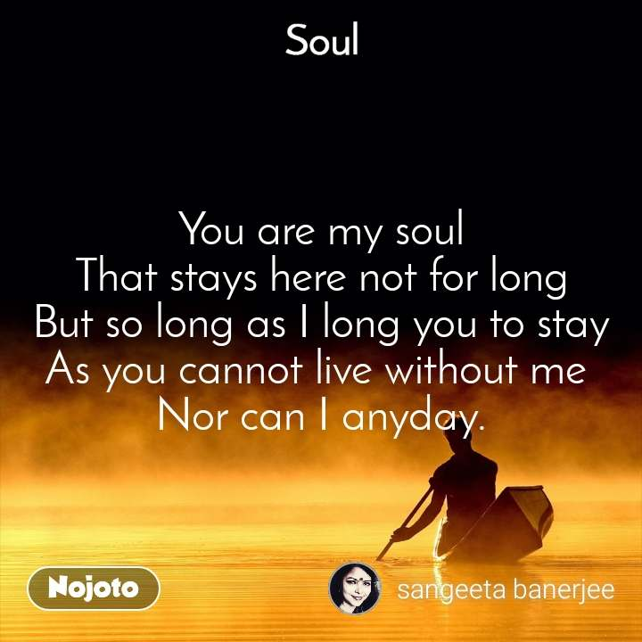 Soul You are my soul That stays here not for long But so long as I long you to stay As you cannot live without me  Nor can I anyday.