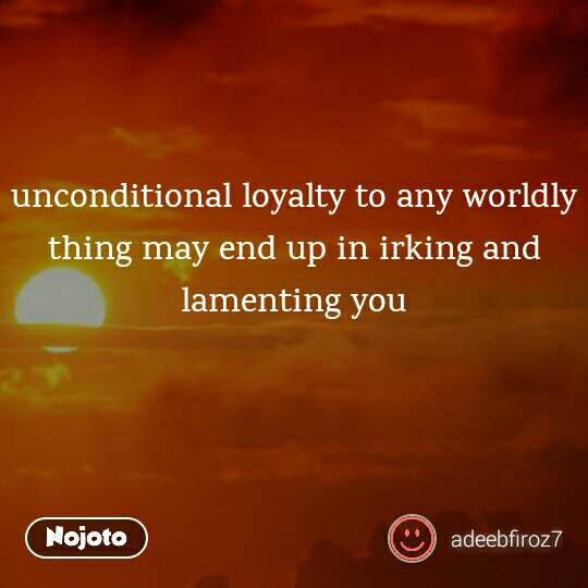 unconditional loyalty to any worldly thing may end up in irking and lamenting you