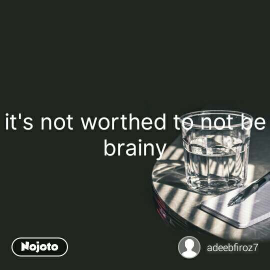 it's not worthed to not be brainy #NojotoQuote