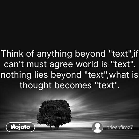 "Think of anything beyond ""text"",if can't must agree world is ""text"". nothing lies beyond ""text"",what is thought becomes ""text"". #NojotoQuote"