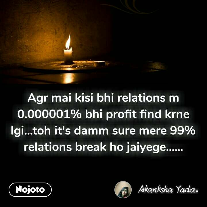 Agr mai kisi bhi relations m 0.000001% bhi profit find krne lgi...toh it's damm sure mere 99% relations break ho jaiyege...... #NojotoQuote