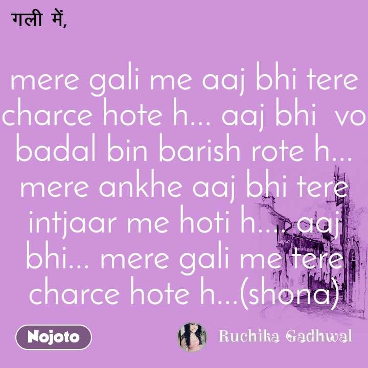 mere gali me aaj bhi tere charce hote h... aaj bhi  vo badal bin barish rote h... mere ankhe aaj bhi tere intjaar me hoti h.... aaj bhi... mere gali me tere charce hote h...(shona)