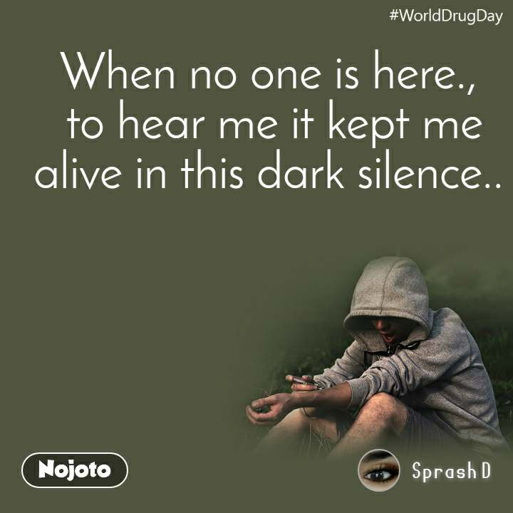 WorldDrugDay When no one is here.,  to hear me it kept me alive in this dark silence..