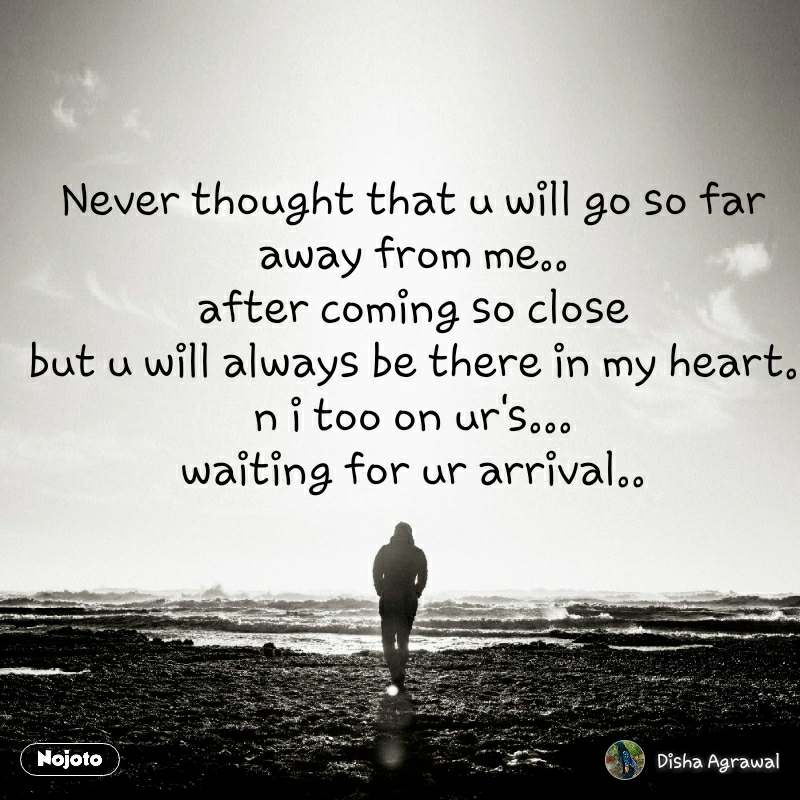 Never thought that u will go so far away from me.. after coming so close but u will always be there in my heart. n i too on ur's... waiting for ur arrival..