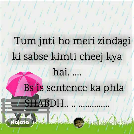 Rain Day  pics and romantic love quotes       Tum jnti ho meri zindagi ki sabse kimti cheej kya hai. ....      Bs is sentence ka phla SHABDH.. .. ..............