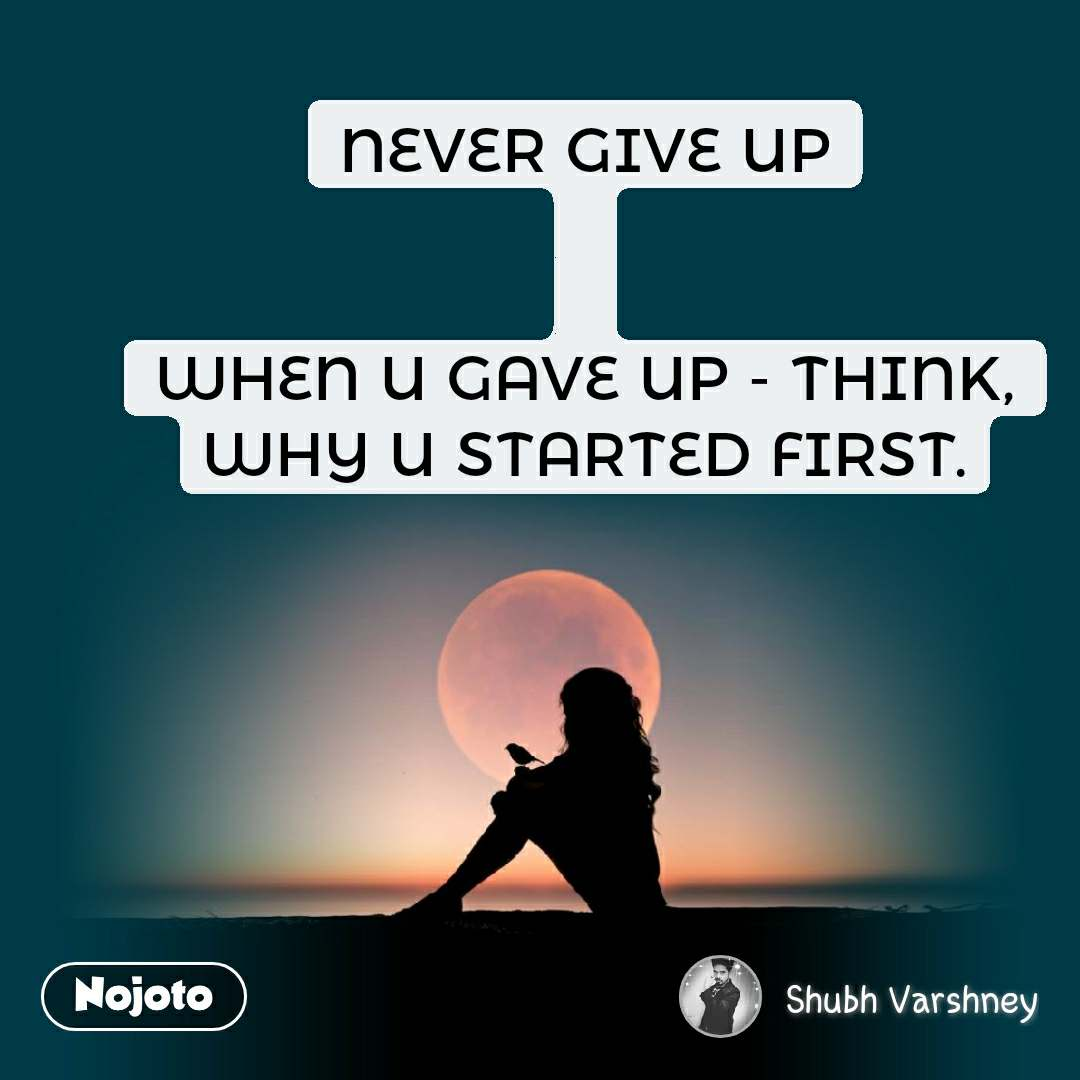 NEVER GIVE UP   WHEN U GAVE UP - THINK, WHY U STARTED FIRST.
