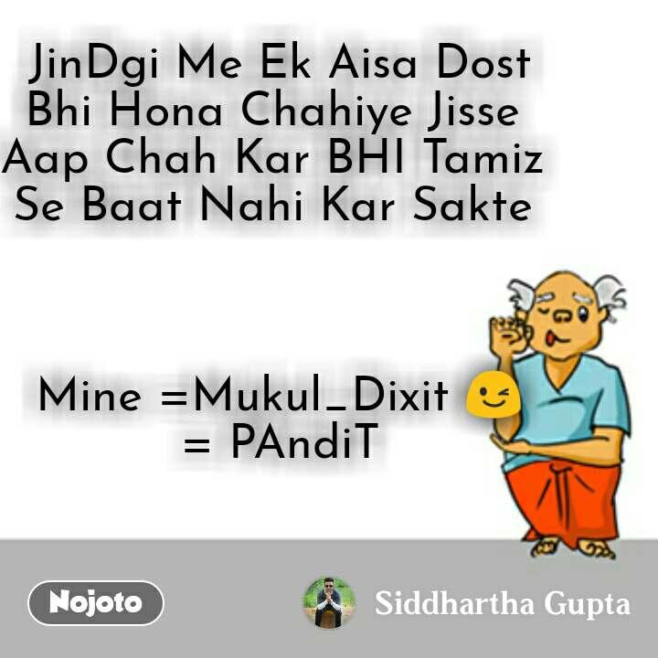 JinDgi Me Ek Aisa Dost Bhi Hona Chahiye Jisse  Aap Chah Kar BHI Tamiz  Se Baat Nahi Kar Sakte     Mine =Mukul_Dixit 😉  = PAndiT