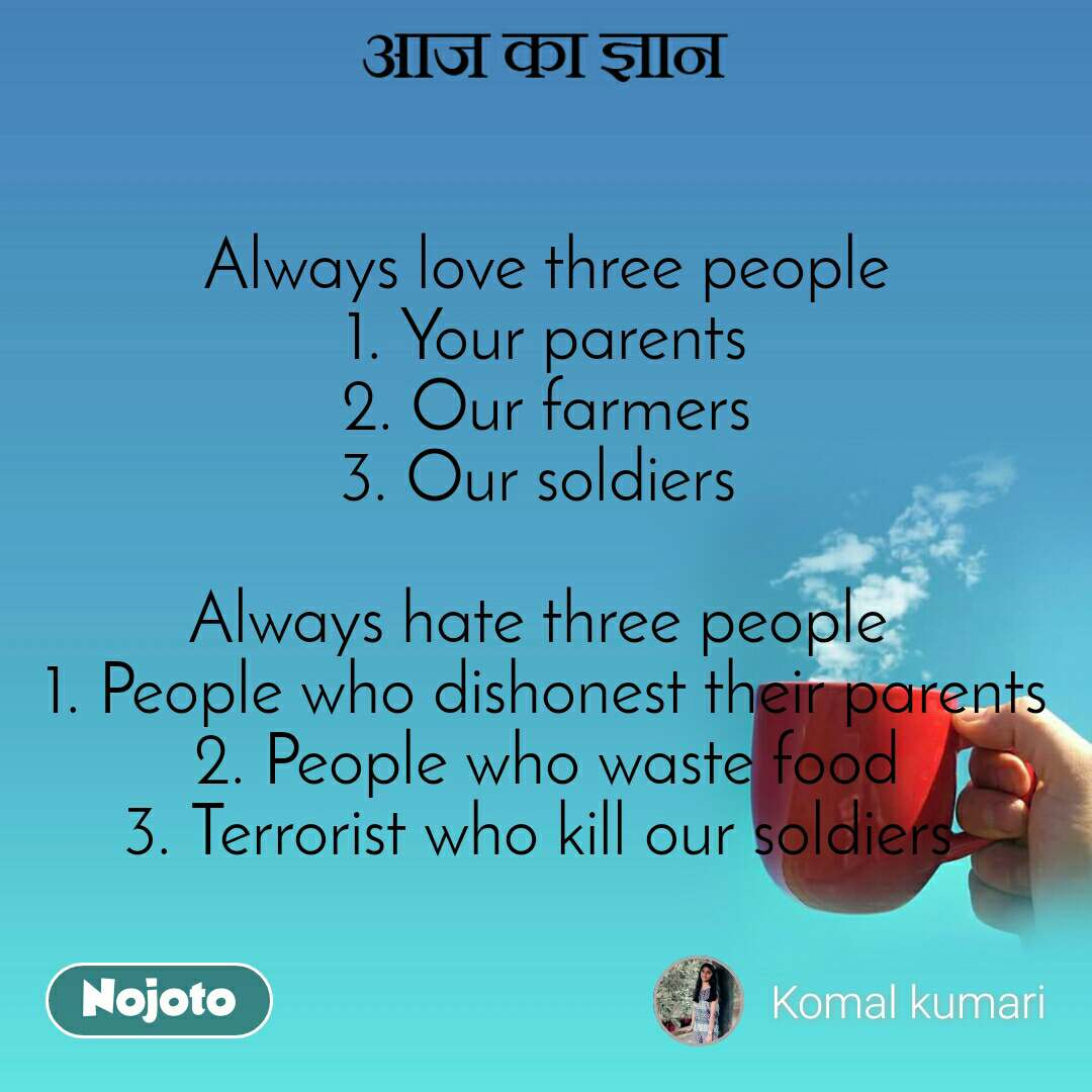 आज का ज्ञान Always love three people 1. Your parents 2. Our farmers 3. Our soldiers   Always hate three people  1. People who dishonest their parents 2. People who waste food 3. Terrorist who kill our soldiers