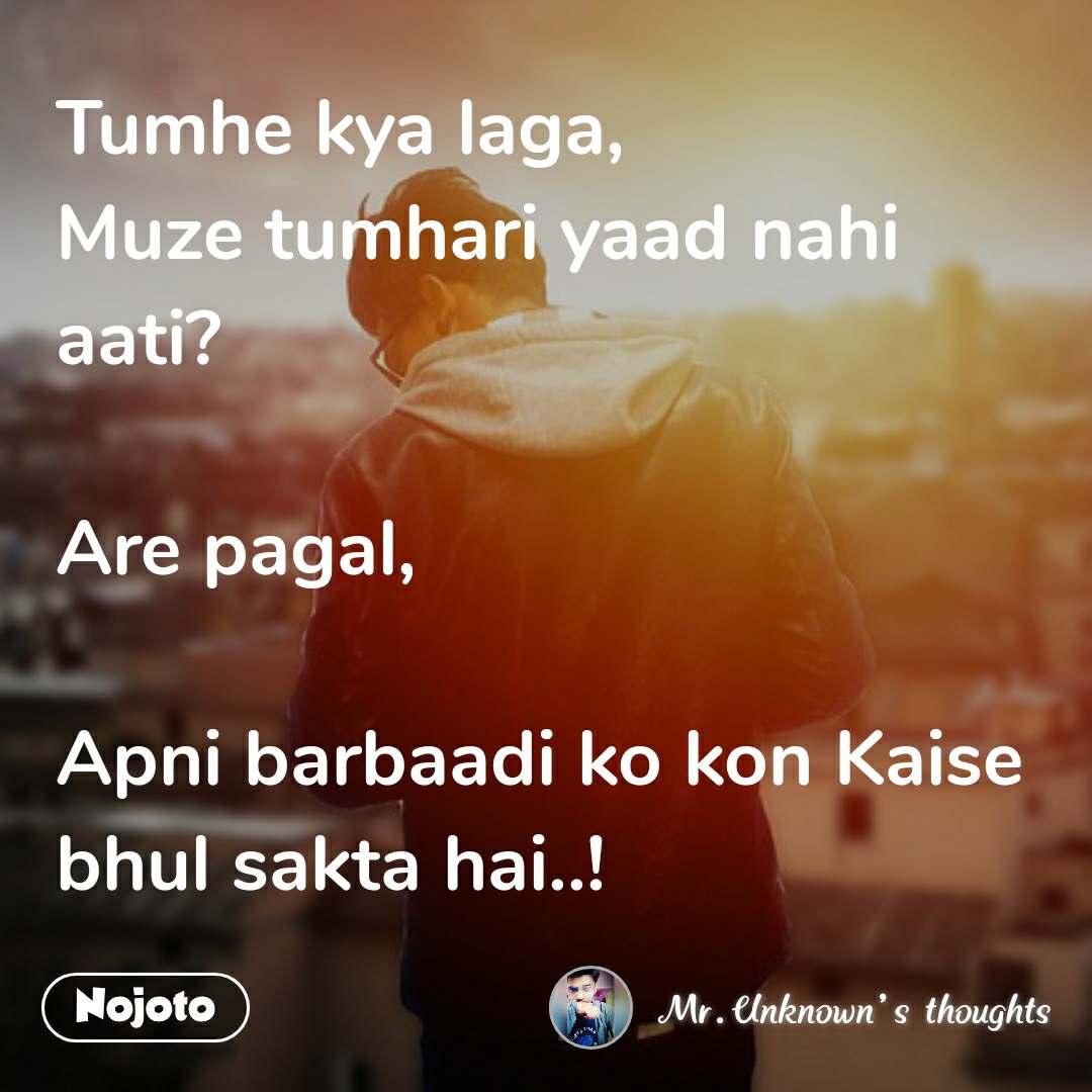 Tumhe kya laga, Muze tumhari yaad nahi aati?  Are pagal,  Apni barbaadi ko kon Kaise bhul sakta hai..!