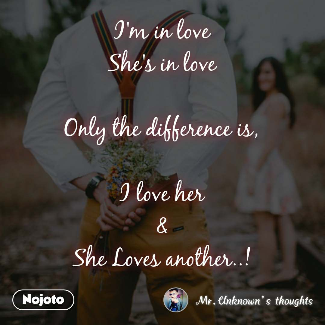 #OpenPoetry I'm in love She's in love  Only the difference is,  I love her & She Loves another..!