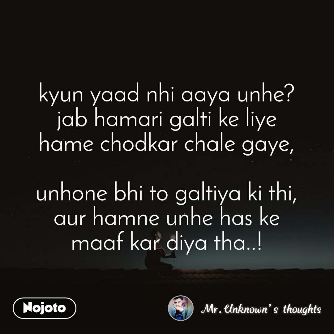 kyun yaad nhi aaya unhe? jab hamari galti ke liye hame chodkar chale gaye,  unhone bhi to galtiya ki thi, aur hamne unhe has ke maaf kar diya tha..!