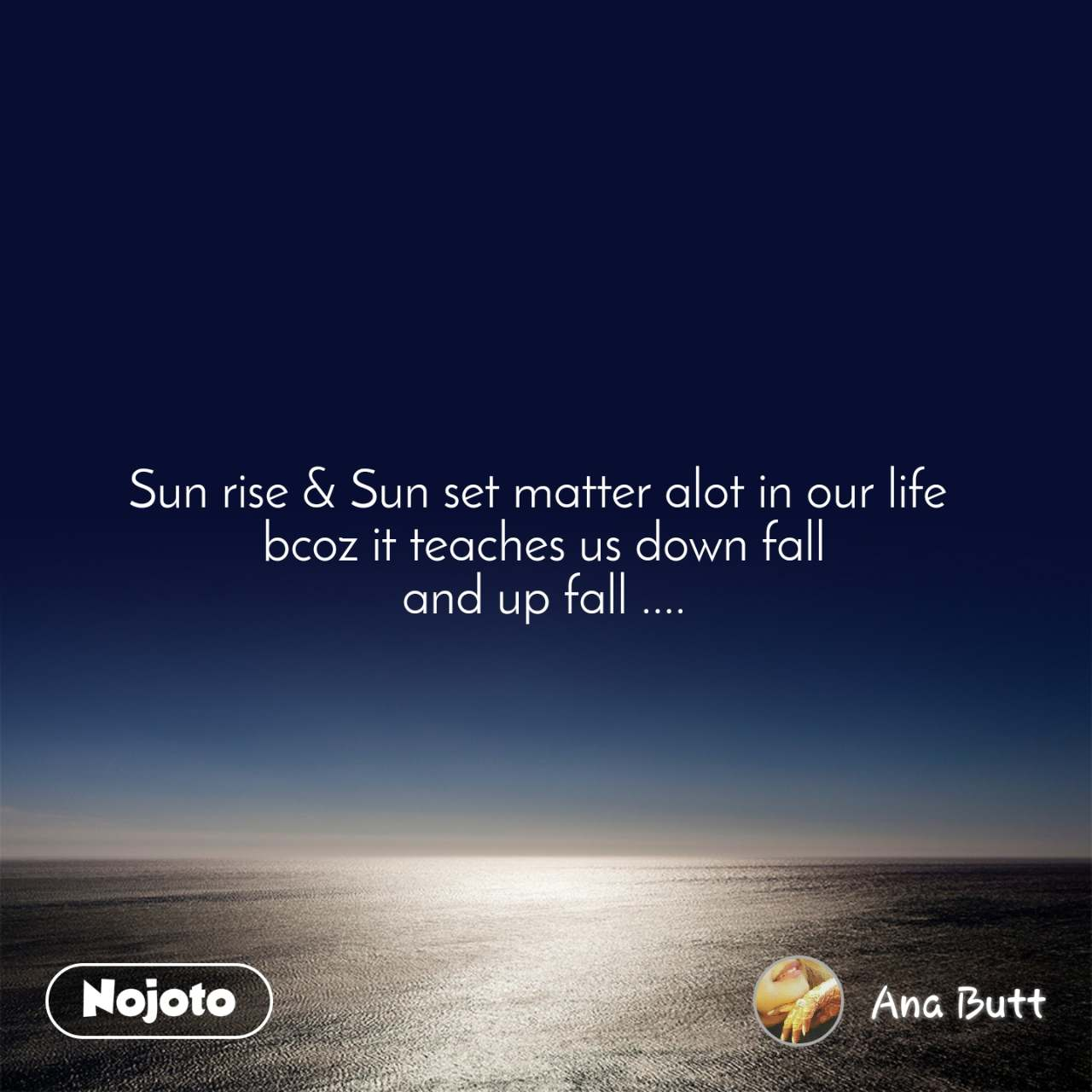 Sun rise & Sun set matter alot in our life  bcoz it teaches us down fall and up fall ....