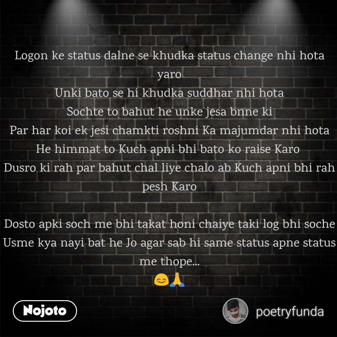 Logon ke status dalne se khudka status change nhi hota yaro Unki bato se hi khudka suddhar nhi hota Sochte to bahut he unke jesa bnne ki Par har koi ek jesi chamkti roshni Ka majumdar nhi hota He himmat to Kuch apni bhi bato ko raise Karo  Dusro ki rah par bahut chal liye chalo ab Kuch apni bhi rah pesh Karo  Dosto apki soch me bhi takat honi chaiye taki log bhi soche Usme kya nayi bat he Jo agar sab hi same status apne status me thope... 😊🙏