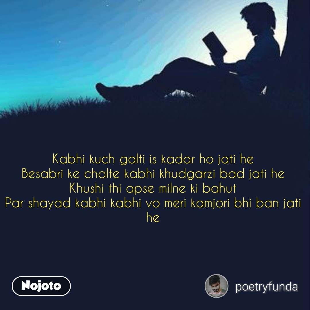 Kabhi kuch galti is kadar ho jati he Besabri ke chalte kabhi khudgarzi bad jati he Khushi thi apse milne ki bahut Par shayad kabhi kabhi vo meri kamjori bhi ban jati he #NojotoQuote