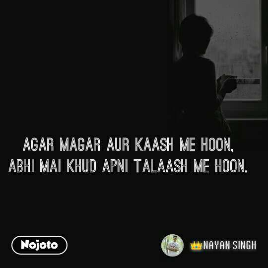 Agar Magar Aur Kaash Me Hoon, Abhi Mai Khud Apni Talaash Me hoon.