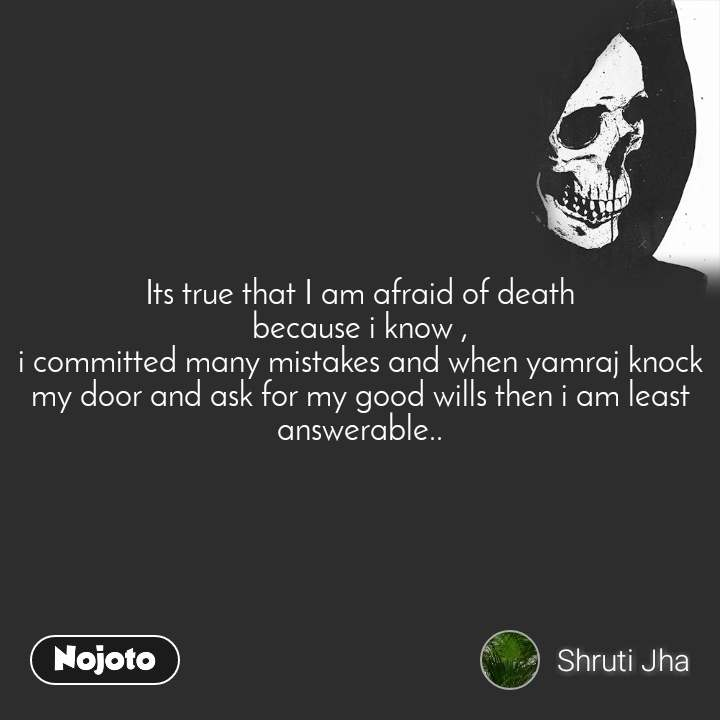 Its true that I am afraid of death because i know , i committed many mistakes and when yamraj knock my door and ask for my good wills then i am least answerable..