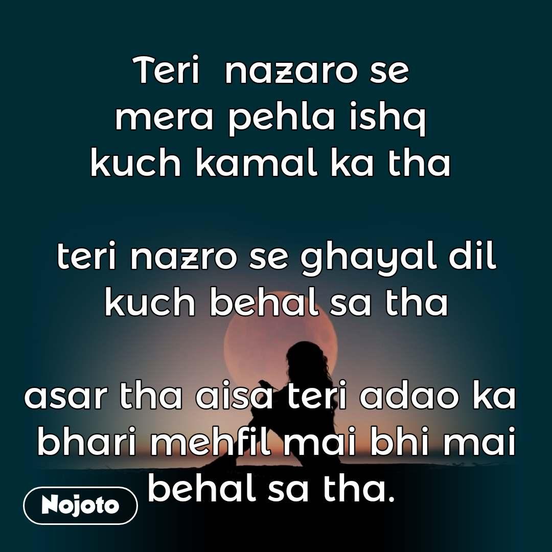Teri  nazaro se  mera pehla ishq  kuch kamal ka tha   teri nazro se ghayal dil kuch behal sa tha  asar tha aisa teri adao ka  bhari mehfil mai bhi mai behal sa tha.