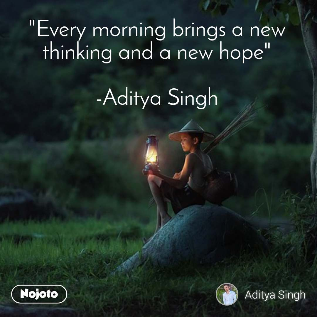 """""""Every morning brings a new thinking and a new hope""""  -Aditya Singh"""