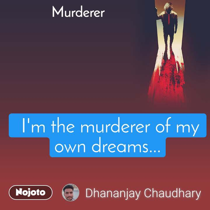 Murderer  I'm the murderer of my own dreams...
