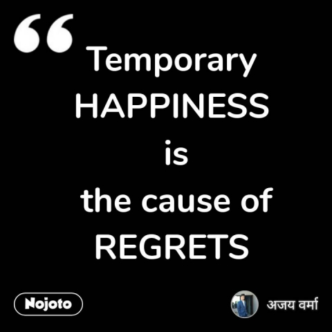 Temporary HAPPINESS  is  the cause of REGRETS #NojotoQuote