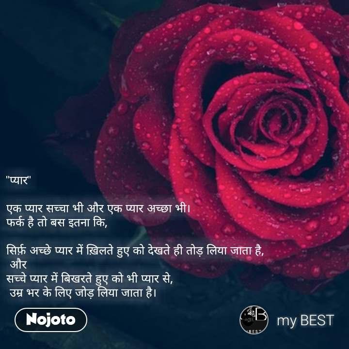 """#DearZindagi """"प्यार""""  एक प्यार सच्चा भी और एक प्यार अच्छा भी। फर्क है तो बस इतना कि,  सिर्फ़ अच्छे प्यार में ख़िलते हुए को देखते ही तोड़ लिया जाता है,  और सच्चे प्यार में बिखरते हुए को भी प्यार से,  उम्र भर के लिए जोड़ लिया जाता है।"""