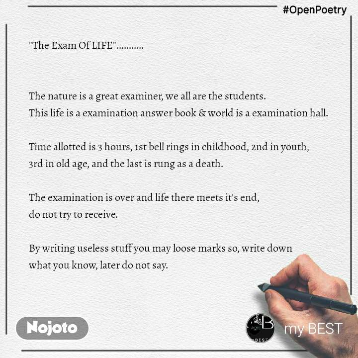 """#OpenPoetry """"The Exam Of LIFE""""...........   The nature is a great examiner, we all are the students.  This life is a examination answer book & world is a examination hall.  Time allotted is 3 hours, 1st bell rings in childhood, 2nd in youth,  3rd in old age, and the last is rung as a death.  The examination is over and life there meets it's end,  do not try to receive.  By writing useless stuff you may loose marks so, write down  what you know, later do not say."""