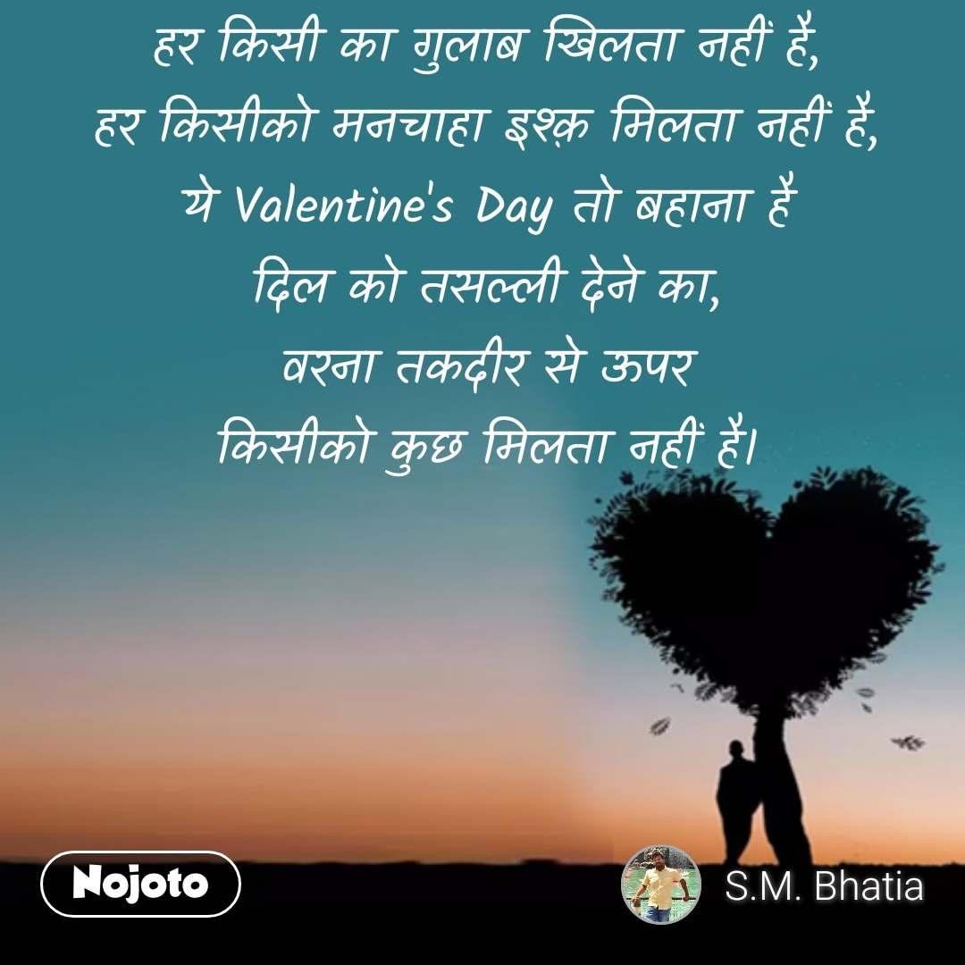 हर किसी का गुलाब खिलता नहीं है, हर किसीको मनचाहा इश्क़ मिलता नहीं है, ये Valentine's Day तो बहाना है दिल को तसल्ली देने का, वरना तकदीर से ऊपर किसीको कुछ मिलता नहीं है। #NojotoQuote