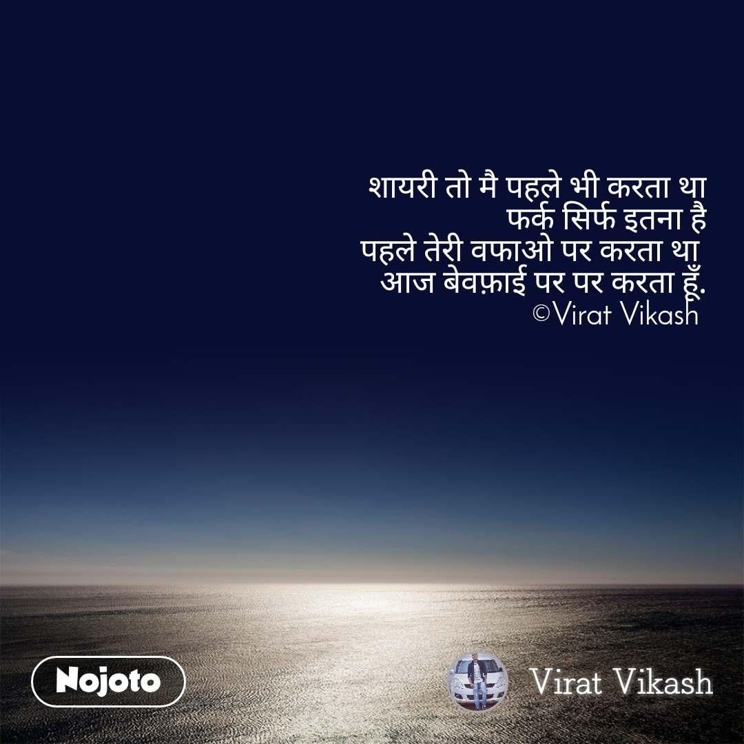 शायरी तो मै पहले भी करता था फर्क सिर्फ इतना है पहले तेरी वफाओ पर करता था  आज बेवफ़ाई पर पर करता हूँ. ©Virat Vikash