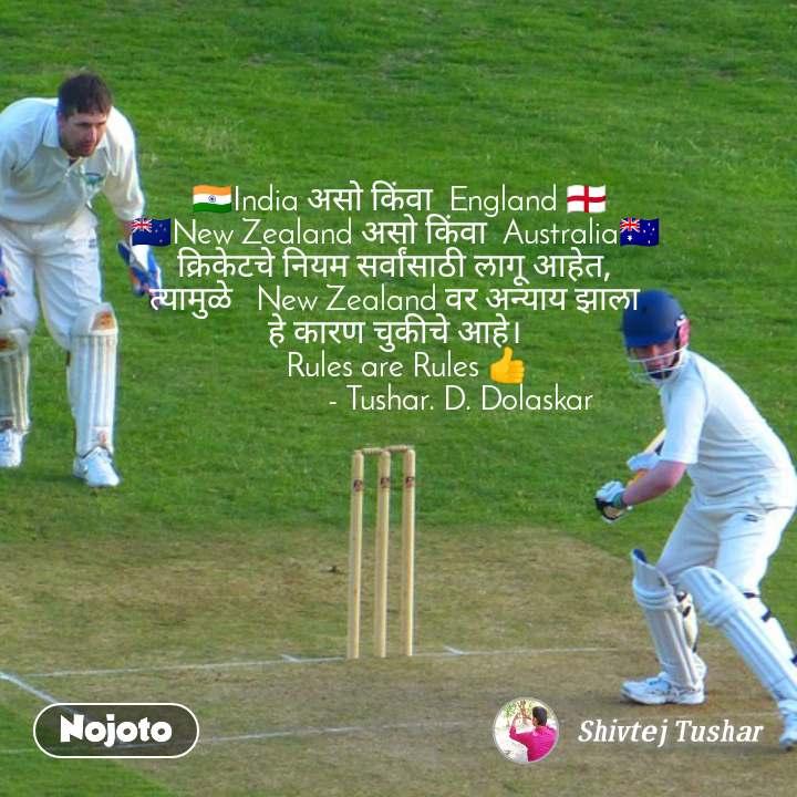 🇮🇳India असो किंवा  England 🏴 🇳🇿New Zealand असो किंवा  Australia🇭🇲  क्रिकेटचे नियम सर्वांसाठी लागू आहेत,  त्यामुळे   New Zealand वर अन्याय झाला  हे कारण चुकीचे आहे।    Rules are Rules 👍                  - Tushar. D. Dolaskar