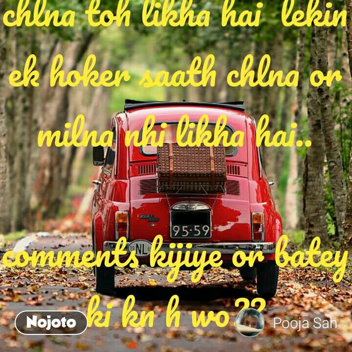 wo kuch iss trh se they jinki kismat me saath chlna toh likha hai  lekin ek hoker saath chlna or milna nhi likha hai..  comments kijiye or batey ki kn h wo??