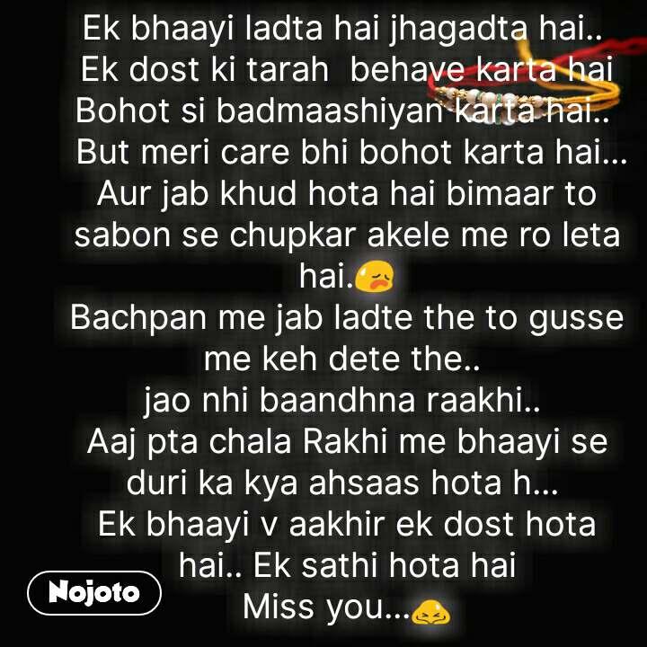Ek bhaayi ladta hai jhagadta hai..  Ek dost ki tarah  behave karta hai Bohot si badmaashiyan karta hai..   But meri care bhi bohot karta hai... Aur jab khud hota hai bimaar to sabon se chupkar akele me ro leta hai.😥 Bachpan me jab ladte the to gusse me keh dete the..  jao nhi baandhna raakhi..  Aaj pta chala Rakhi me bhaayi se duri ka kya ahsaas hota h...  Ek bhaayi v aakhir ek dost hota hai.. Ek sathi hota hai Miss you...🙇