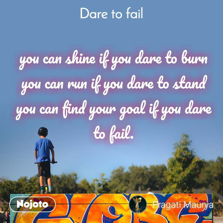 Dare to fail you can shine if you dare to burn you can run if you dare to stand you can find your goal if you dare to fail.