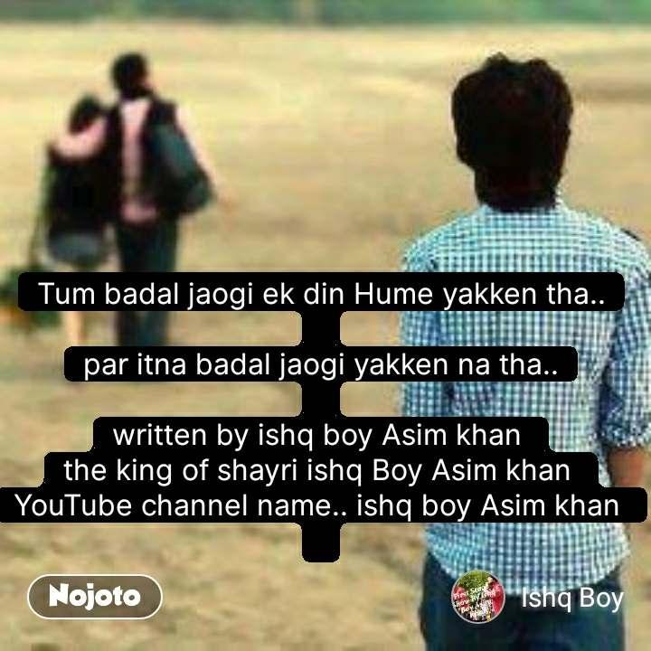 Tum badal jaogi ek din Hume yakken tha..  par itna badal jaogi yakken na tha..  written by ishq boy Asim khan  the king of shayri ishq Boy Asim khan  YouTube channel name.. ishq boy Asim khan    #NojotoQuote