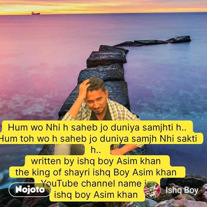 Hum wo Nhi h saheb jo duniya samjhti h.. Hum toh wo h saheb jo duniya samjh Nhi sakti h..  written by ishq boy Asim khan  the king of shayri ishq Boy Asim khan  YouTube channel name is  ishq boy Asim khan  #NojotoQuote