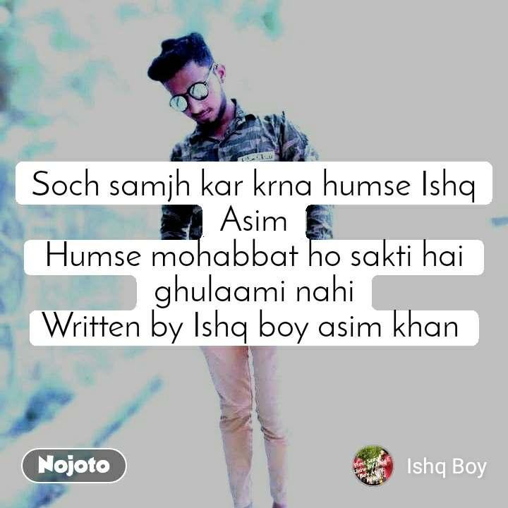 Soch samjh kar krna humse Ishq Asim Humse mohabbat ho sakti hai  ghulaami nahi Written by Ishq boy asim khan