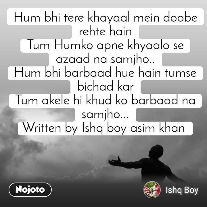 Hum bhi tere khayaal mein doobe rehte hain Tum Humko apne khyaalo se azaad na samjho.. Hum bhi barbaad hue hain tumse bichad kar Tum akele hi khud ko barbaad na samjho... Written by Ishq boy asim khan